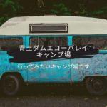 行ってみたいキャンプ場があります。滋賀県甲賀市『青土ダムエコーバレイ』